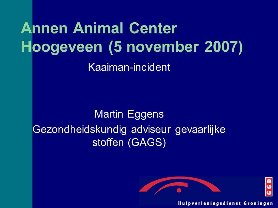Annen Animal Center Hoogeveen (5 november 2007) Kaaiman-incident Martin Eggens Gezondheidskundig adviseur gevaarlijke stoffen (GAGS)