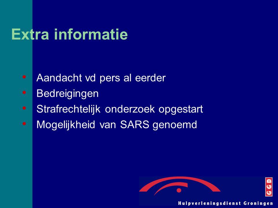 Extra informatie Aandacht vd pers al eerder Bedreigingen Strafrechtelijk onderzoek opgestart Mogelijkheid van SARS genoemd