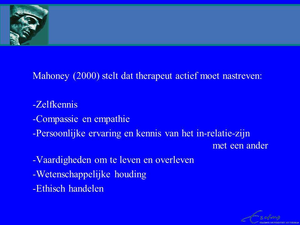 Mahoney (2000) stelt dat therapeut actief moet nastreven: -Zelfkennis -Compassie en empathie -Persoonlijke ervaring en kennis van het in-relatie-zijn