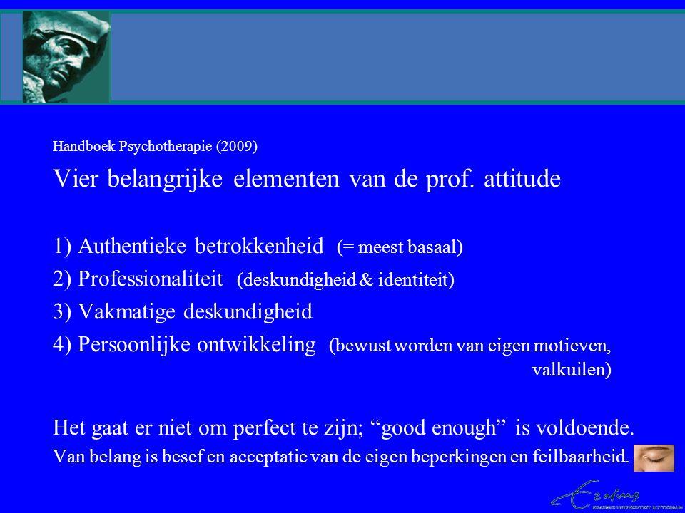 Handboek Psychotherapie (2009) Vier belangrijke elementen van de prof. attitude 1) Authentieke betrokkenheid (= meest basaal) 2) Professionaliteit (de