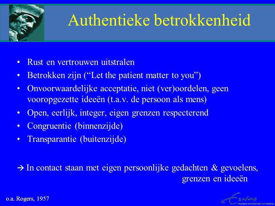 """Authentieke betrokkenheid Rust en vertrouwen uitstralen Betrokken zijn (""""Let the patient matter to you"""") Onvoorwaardelijke acceptatie, niet (ver)oorde"""