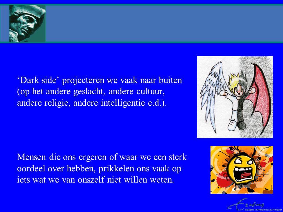 'Dark side' projecteren we vaak naar buiten (op het andere geslacht, andere cultuur, andere religie, andere intelligentie e.d.). Mensen die ons ergere