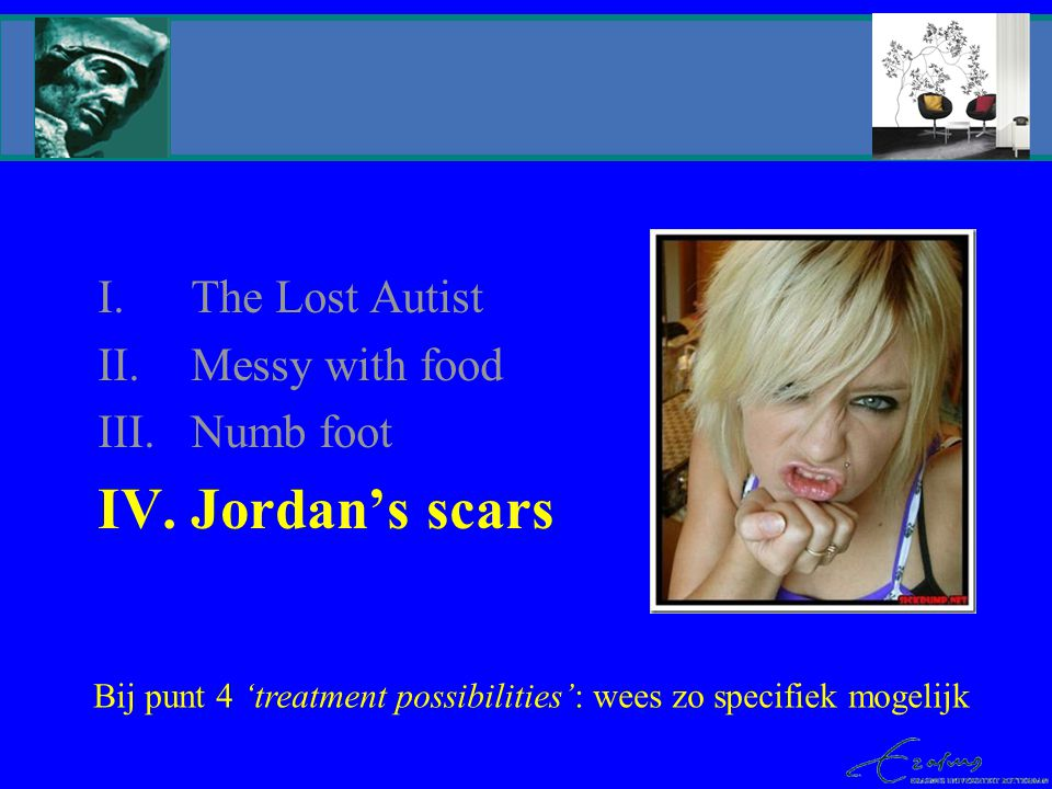 I.The Lost Autist II.Messy with food III.Numb foot IV.Jordan's scars OTS uithuis- plaatsing Bij punt 4 'treatment possibilities': wees zo specifiek mogelijk