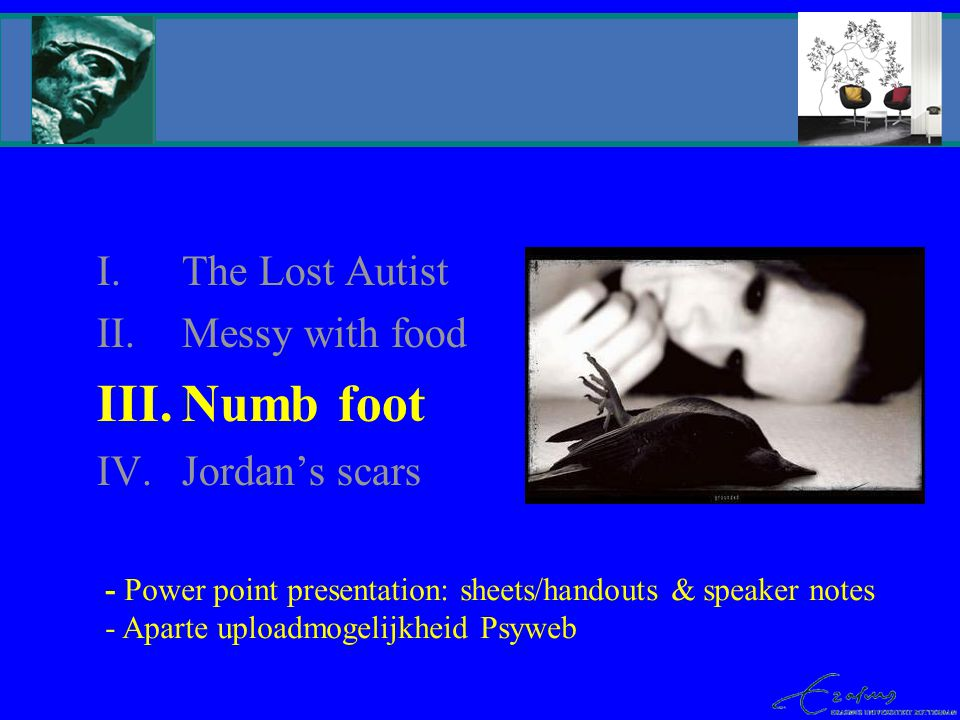 I.The Lost Autist II.Messy with food III.Numb foot IV.Jordan's scars - Power point presentation: sheets/handouts & speaker notes - Aparte uploadmogelijkheid Psyweb