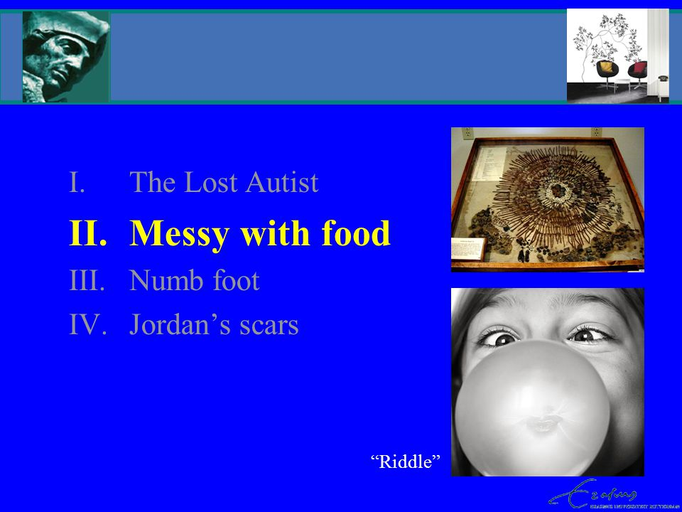 I.The Lost Autist II.Messy with food III.Numb foot IV.Jordan's scars Riddle