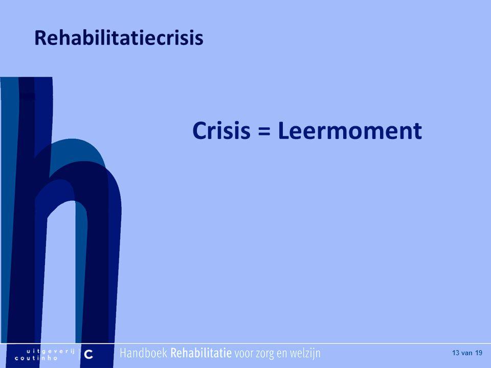 [Hier titel van boek] [Hier plaatje invoegen] 13 van 19 Rehabilitatiecrisis Crisis = Leermoment