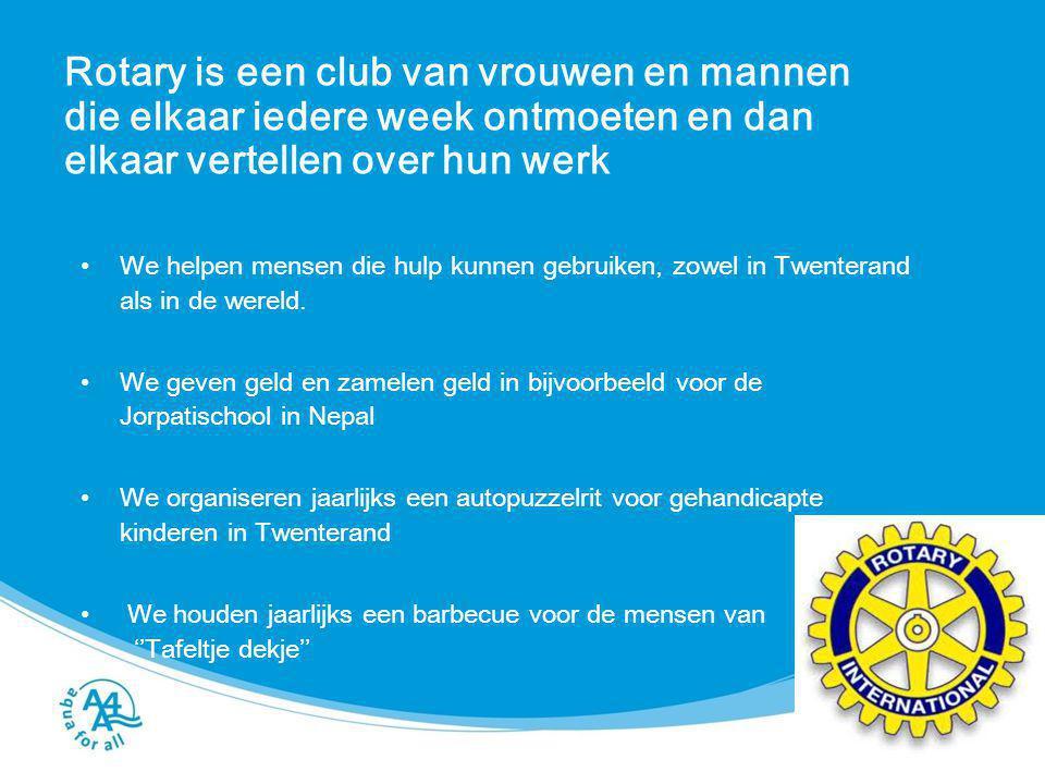 Rotary is een club van vrouwen en mannen die elkaar iedere week ontmoeten en dan elkaar vertellen over hun werk We helpen mensen die hulp kunnen gebru