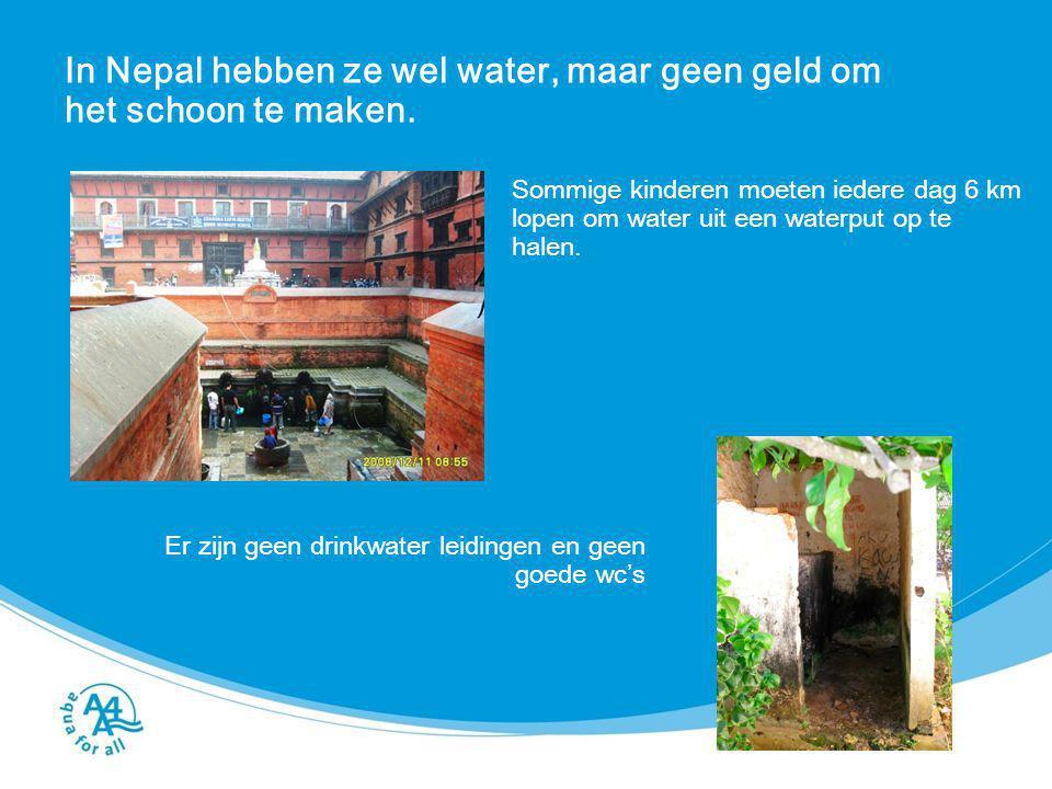 In Nepal hebben ze wel water, maar geen geld om het schoon te maken. Sommige kinderen moeten iedere dag 6 km lopen om water uit een waterput op te hal