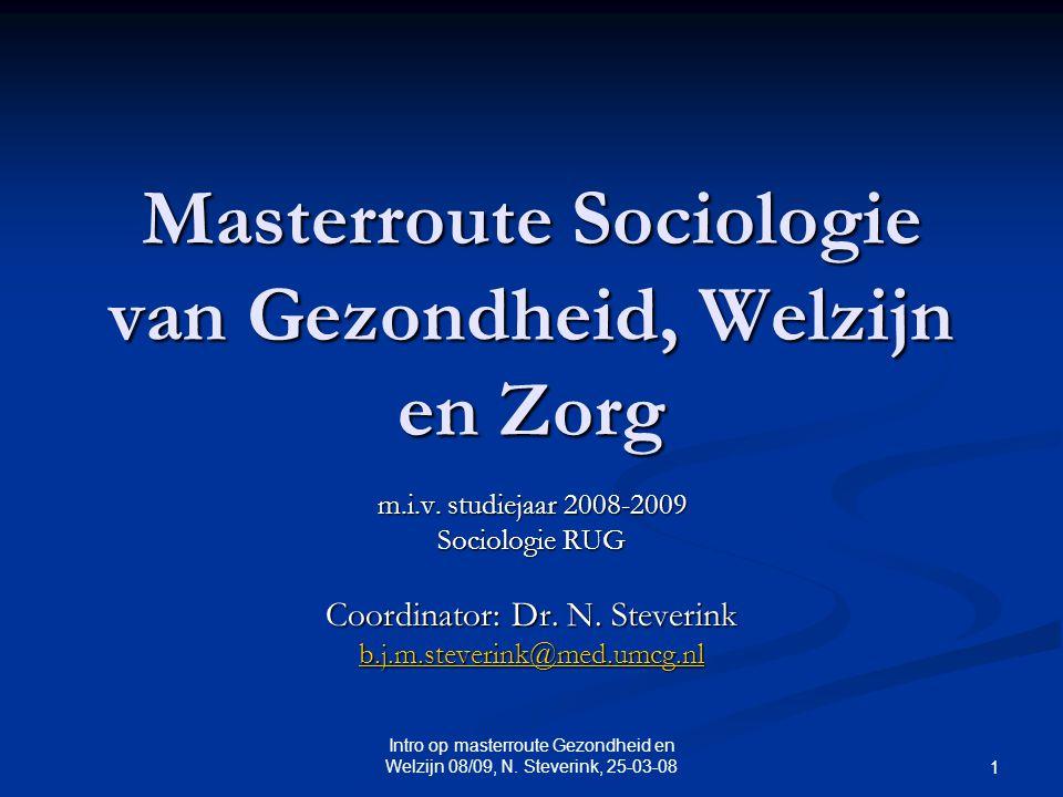 Intro op masterroute Gezondheid en Welzijn 08/09, N. Steverink, 25-03-08 1 Masterroute Sociologie van Gezondheid, Welzijn en Zorg m.i.v. studiejaar 20