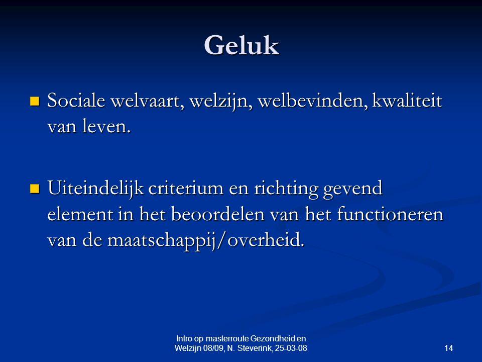 14 Intro op masterroute Gezondheid en Welzijn 08/09, N. Steverink, 25-03-08 Geluk Sociale welvaart, welzijn, welbevinden, kwaliteit van leven. Sociale