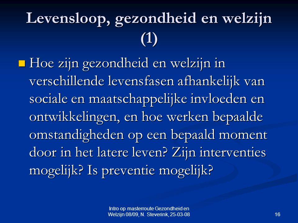 16 Intro op masterroute Gezondheid en Welzijn 08/09, N. Steverink, 25-03-08 Levensloop, gezondheid en welzijn (1) Hoe zijn gezondheid en welzijn in ve