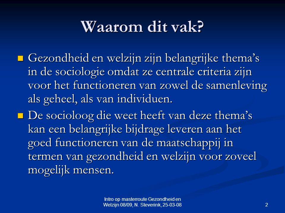 2 Intro op masterroute Gezondheid en Welzijn 08/09, N. Steverink, 25-03-08 Waarom dit vak? Gezondheid en welzijn zijn belangrijke thema's in de sociol