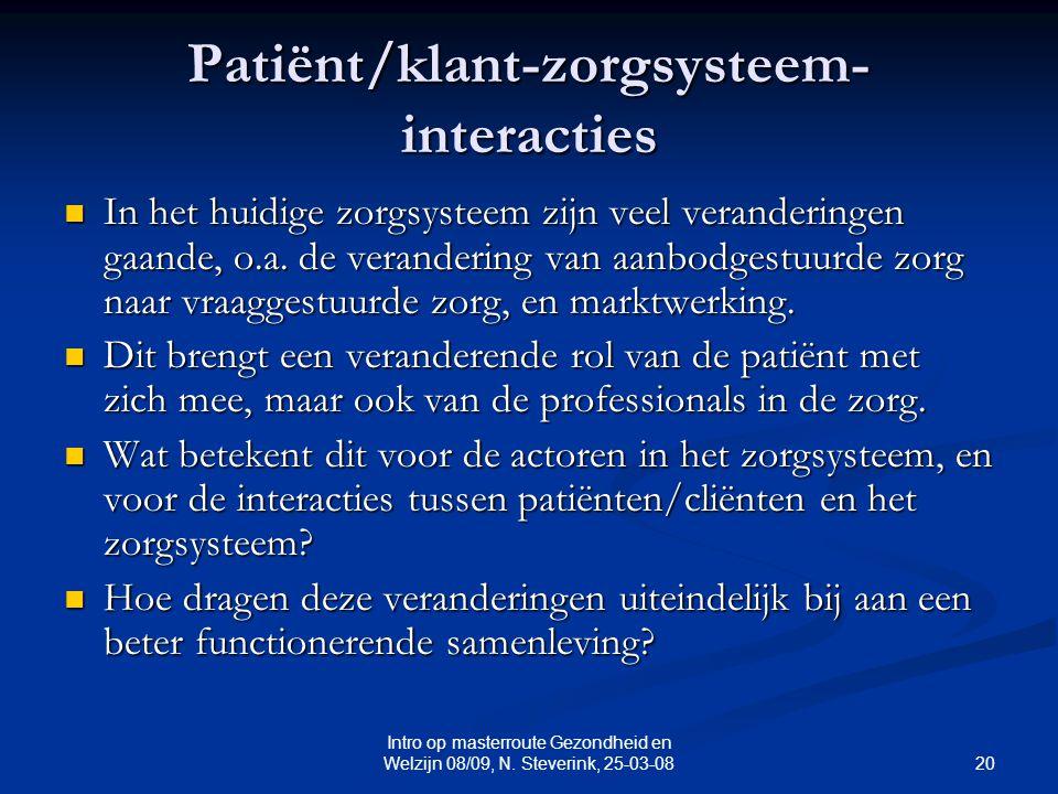 20 Intro op masterroute Gezondheid en Welzijn 08/09, N. Steverink, 25-03-08 Patiënt/klant-zorgsysteem- interacties In het huidige zorgsysteem zijn vee