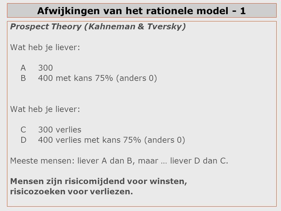 Afwijkingen van het rationele model - 1 Prospect Theory (Kahneman & Tversky) Wat heb je liever: A300 B400 met kans 75% (anders 0) Wat heb je liever: C