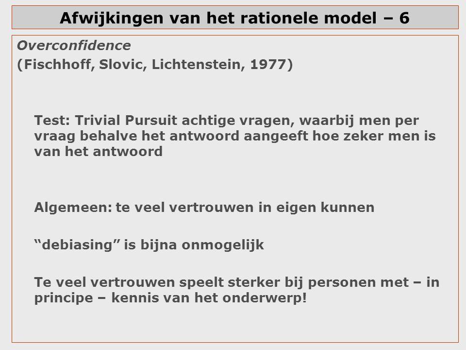 Afwijkingen van het rationele model – 6 Overconfidence (Fischhoff, Slovic, Lichtenstein, 1977) Test: Trivial Pursuit achtige vragen, waarbij men per v