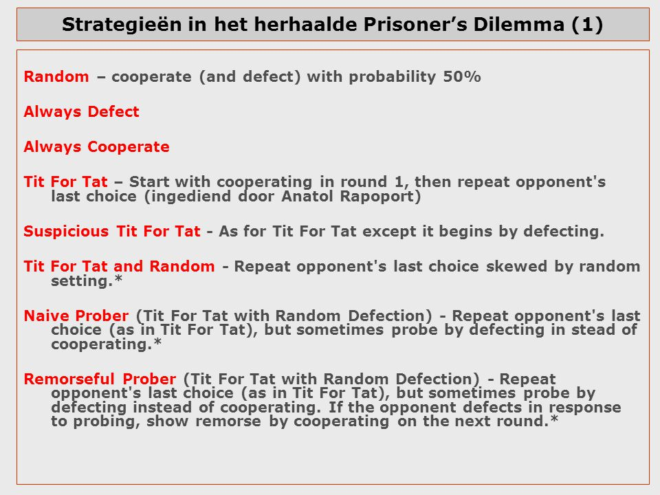Strategieën in het herhaalde Prisoner's Dilemma (2) Naive Peace Maker (Tit For Tat with Random Co-operation) - Repeat opponent s last choice (ie Tit For Tat), but sometimes make peace by co-operating in lieu of defecting.* True Peace Maker (hybrid of Tit For Tat and Tit For Two Tats with Random Co- operation) - Co-operate unless opponent defects twice in a row, then defect once, but sometimes make peace by co-operating in lieu of defecting.* Grudger (Co-operate, but only be a sucker once) - Co-operate until the opponent defects.