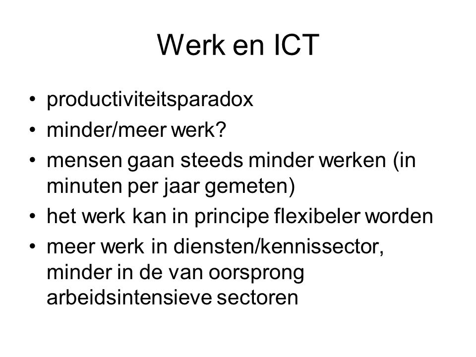 Werk en ICT productiviteitsparadox minder/meer werk? mensen gaan steeds minder werken (in minuten per jaar gemeten) het werk kan in principe flexibele