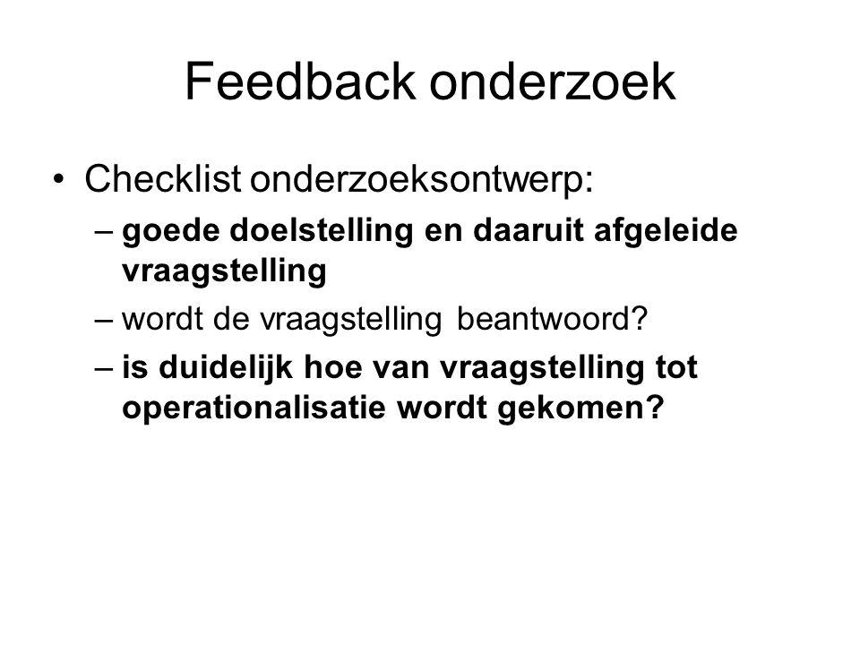 Feedback onderzoek Checklist onderzoeksontwerp: –goede doelstelling en daaruit afgeleide vraagstelling –wordt de vraagstelling beantwoord? –is duideli