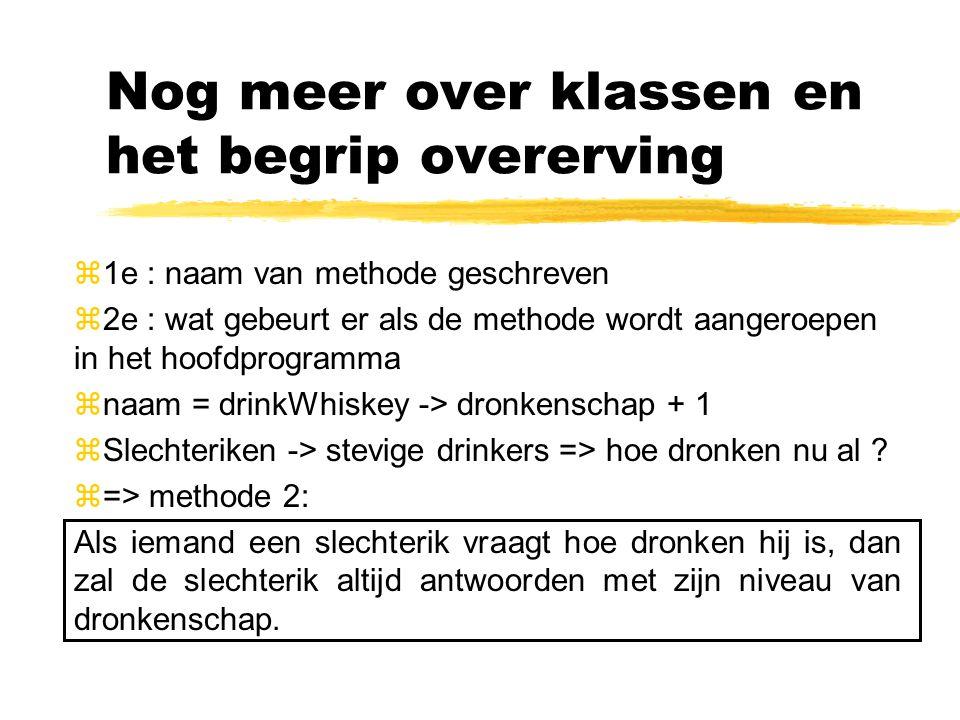 Nog meer over klassen en het begrip overerving z1e : naam van methode geschreven z2e : wat gebeurt er als de methode wordt aangeroepen in het hoofdprogramma znaam = drinkWhiskey -> dronkenschap + 1 zSlechteriken -> stevige drinkers => hoe dronken nu al .