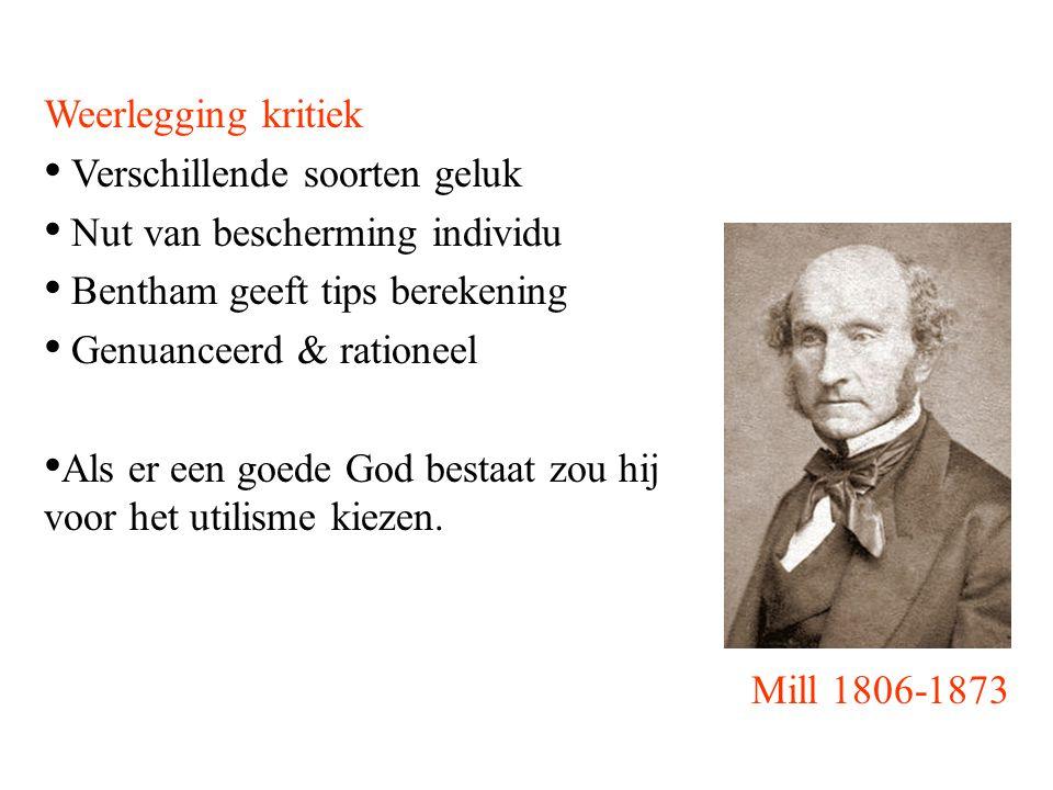 Mill 1806-1873 Weerlegging kritiek Verschillende soorten geluk Nut van bescherming individu Bentham geeft tips berekening Genuanceerd & rationeel Als er een goede God bestaat zou hij voor het utilisme kiezen.