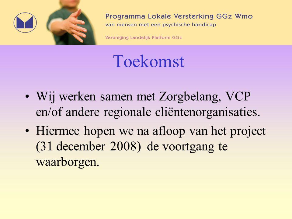 Toekomst Wij werken samen met Zorgbelang, VCP en/of andere regionale cliëntenorganisaties. Hiermee hopen we na afloop van het project (31 december 200
