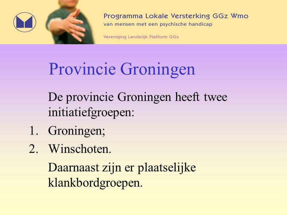 Provincie Groningen De provincie Groningen heeft twee initiatiefgroepen: 1.Groningen; 2.Winschoten. Daarnaast zijn er plaatselijke klankbordgroepen.