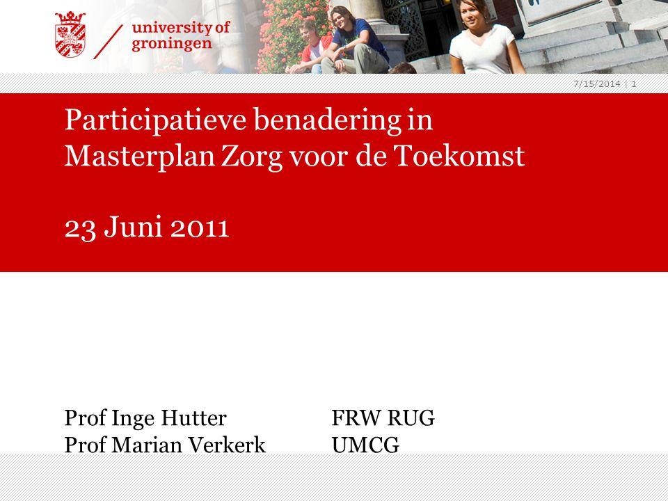 7/15/2014 | 1 Participatieve benadering in Masterplan Zorg voor de Toekomst 23 Juni 2011 Prof Inge HutterFRW RUG Prof Marian Verkerk UMCG