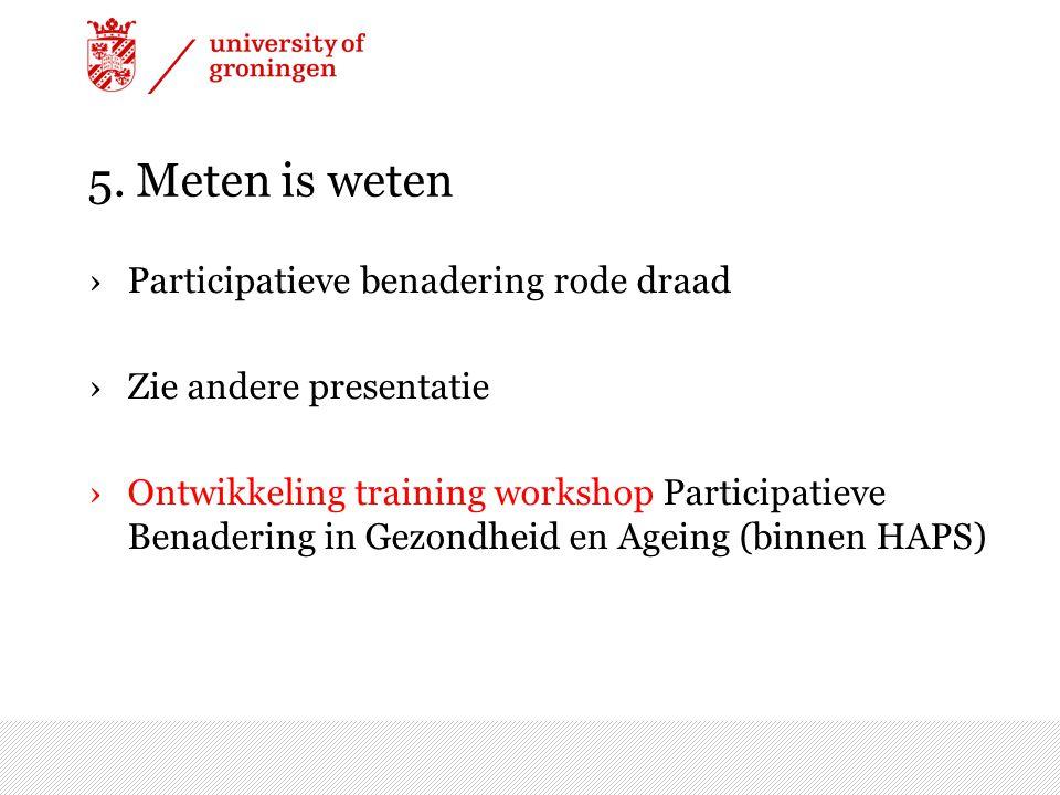 5. Meten is weten ›Participatieve benadering rode draad ›Zie andere presentatie ›Ontwikkeling training workshop Participatieve Benadering in Gezondhei