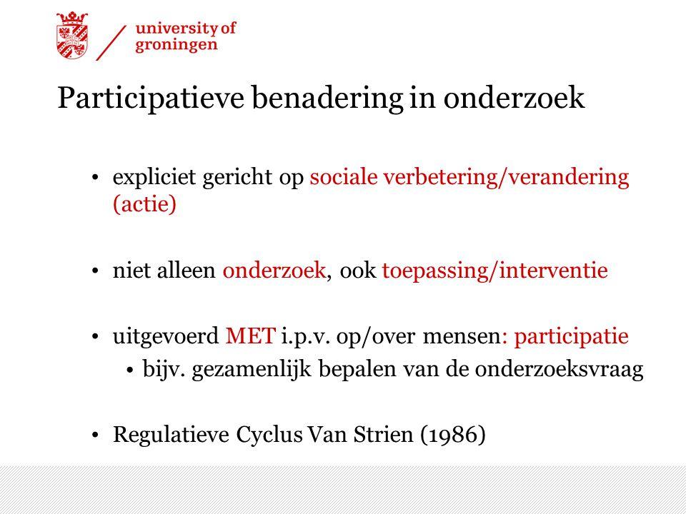 Participatieve benadering in onderzoek expliciet gericht op sociale verbetering/verandering (actie) niet alleen onderzoek, ook toepassing/interventie