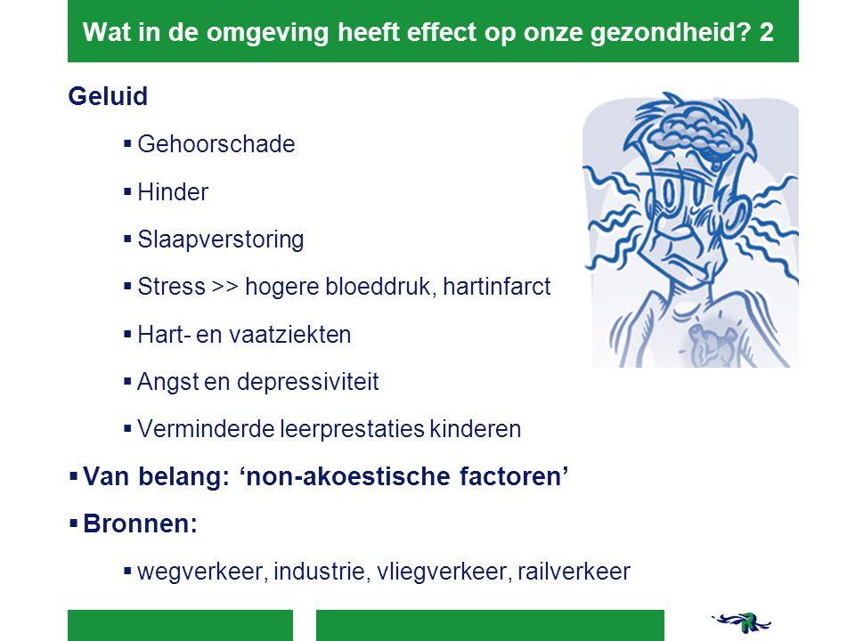 Wat in de omgeving heeft effect op onze gezondheid? 2 Geluid  Gehoorschade  Hinder  Slaapverstoring  Stress >> hogere bloeddruk, hartinfarct  Har