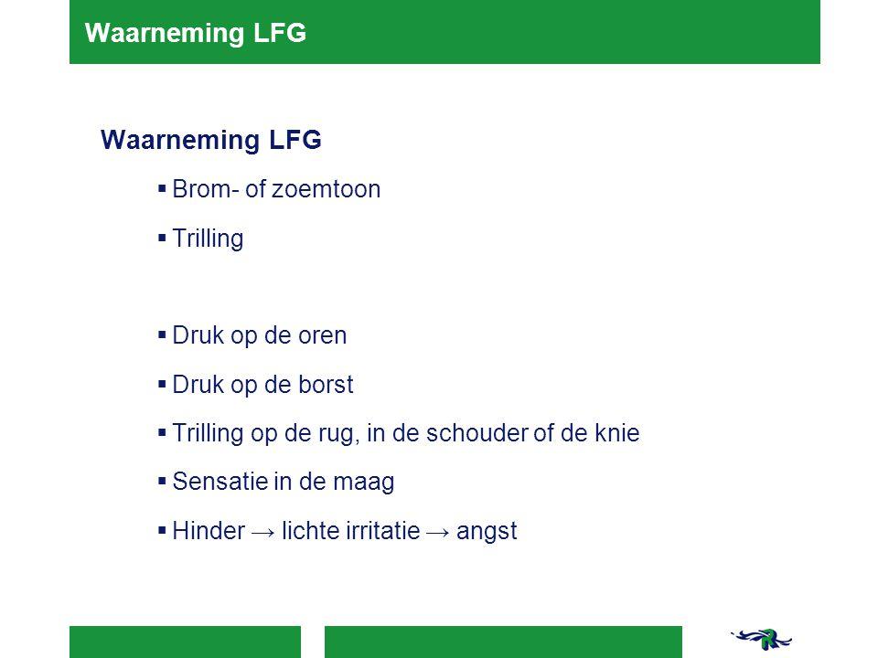 Waarneming LFG  Brom- of zoemtoon  Trilling  Druk op de oren  Druk op de borst  Trilling op de rug, in de schouder of de knie  Sensatie in de ma