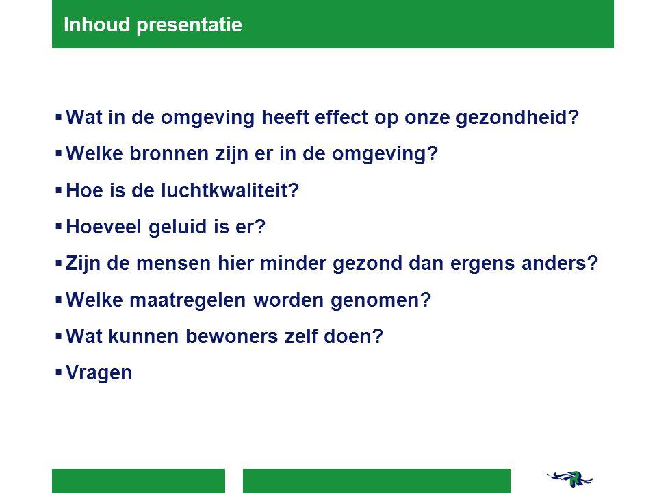 Inhoud presentatie  Wat in de omgeving heeft effect op onze gezondheid?  Welke bronnen zijn er in de omgeving?  Hoe is de luchtkwaliteit?  Hoeveel