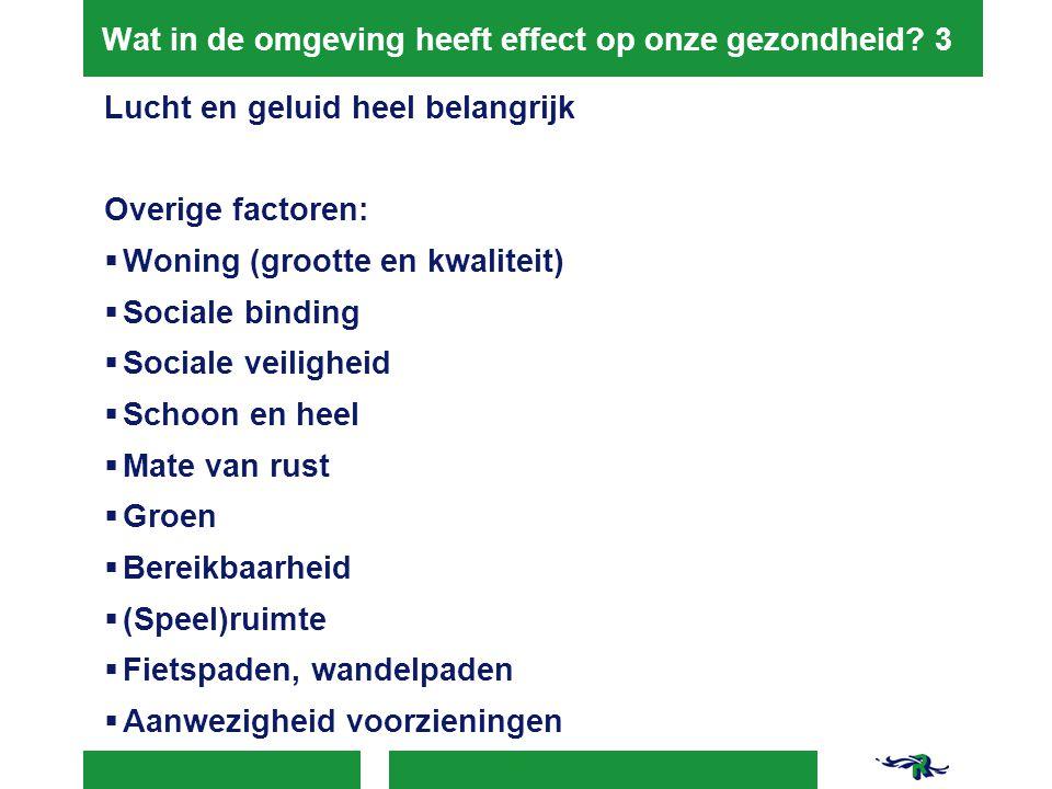 Wat in de omgeving heeft effect op onze gezondheid? 3 Lucht en geluid heel belangrijk Overige factoren:  Woning (grootte en kwaliteit)  Sociale bind