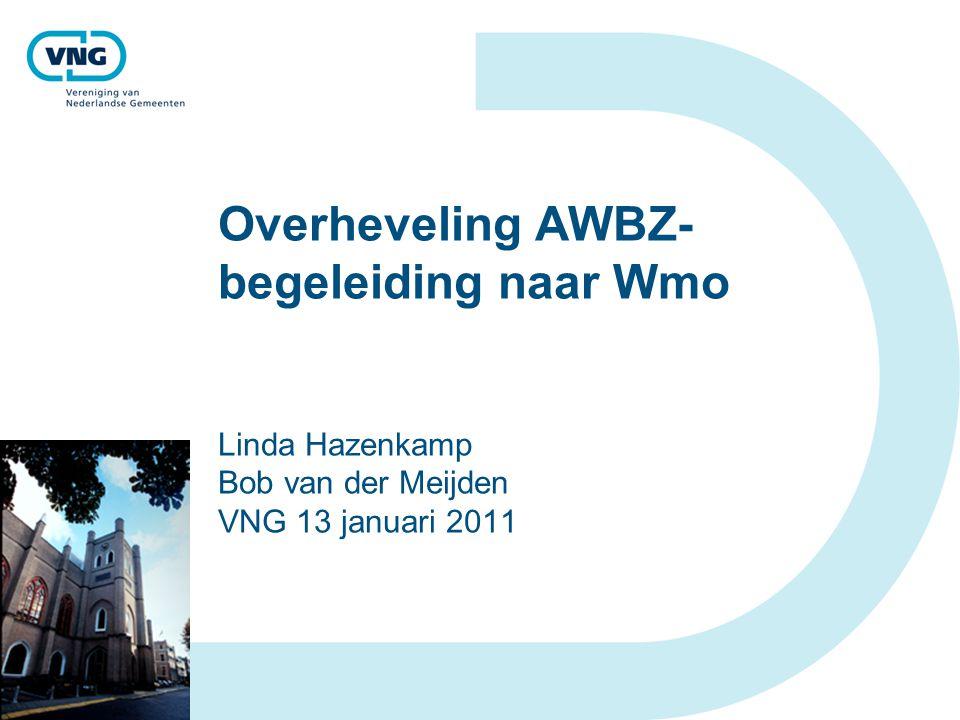 Overheveling AWBZ- begeleiding naar Wmo Linda Hazenkamp Bob van der Meijden VNG 13 januari 2011