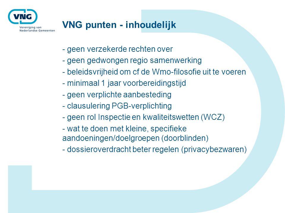 VNG punten - inhoudelijk - geen verzekerde rechten over - geen gedwongen regio samenwerking - beleidsvrijheid om cf de Wmo-filosofie uit te voeren - minimaal 1 jaar voorbereidingstijd - geen verplichte aanbesteding - clausulering PGB-verplichting - geen rol Inspectie en kwaliteitswetten (WCZ) - wat te doen met kleine, specifieke aandoeningen/doelgroepen (doorblinden) - dossieroverdracht beter regelen (privacybezwaren)