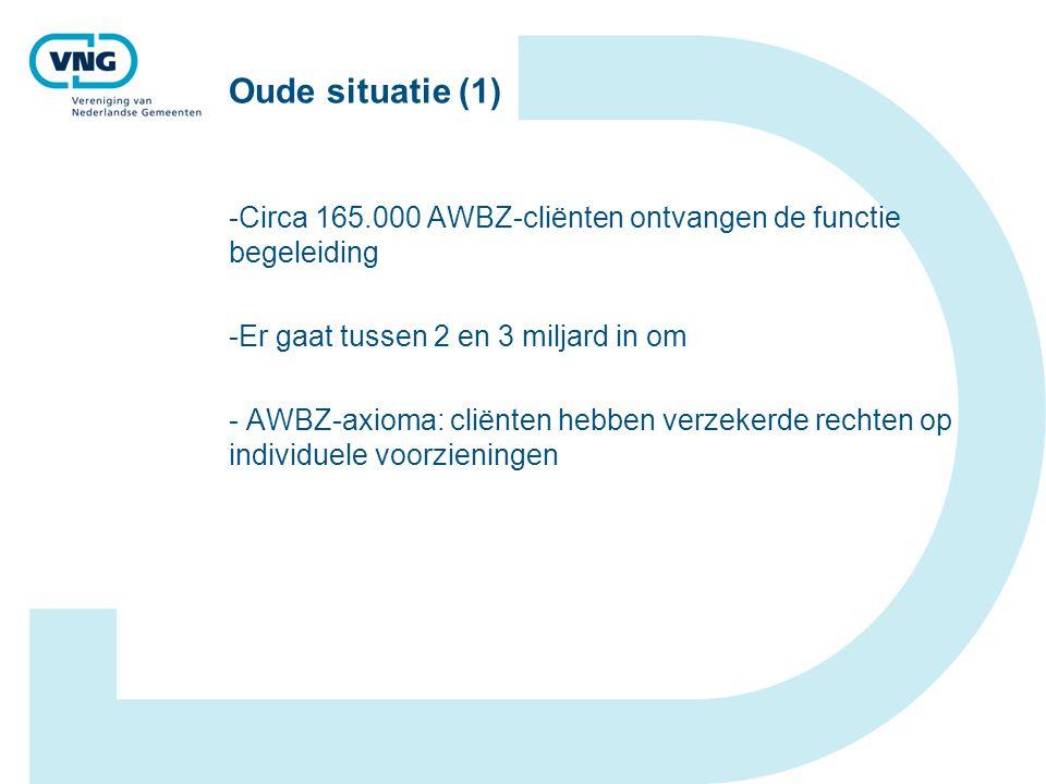Oude situatie (1) -Circa 165.000 AWBZ-cliënten ontvangen de functie begeleiding -Er gaat tussen 2 en 3 miljard in om - AWBZ-axioma: cliënten hebben verzekerde rechten op individuele voorzieningen