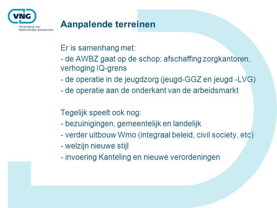 Aanpalende terreinen Er is samenhang met: - de AWBZ gaat op de schop: afschaffing zorgkantoren, verhoging IQ-grens - de operatie in de jeugdzorg (jeugd-GGZ en jeugd -LVG) - de operatie aan de onderkant van de arbeidsmarkt Tegelijk speelt ook nog: - bezuinigingen, gemeentelijk en landelijk - verder uitbouw Wmo (integraal beleid, civil society, etc) - welzijn nieuwe stijl - invoering Kanteling en nieuwe verordeningen