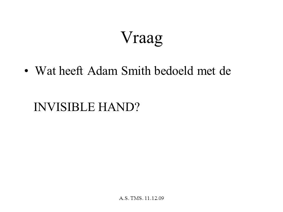 A.S. TMS. 11.12.09 Vraag Wat heeft Adam Smith bedoeld met de INVISIBLE HAND?
