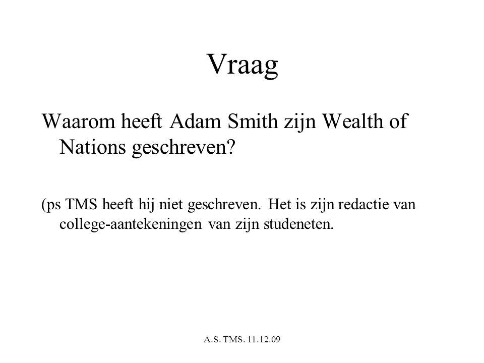 A.S. TMS. 11.12.09 Vraag Waarom heeft Adam Smith zijn Wealth of Nations geschreven? (ps TMS heeft hij niet geschreven. Het is zijn redactie van colleg