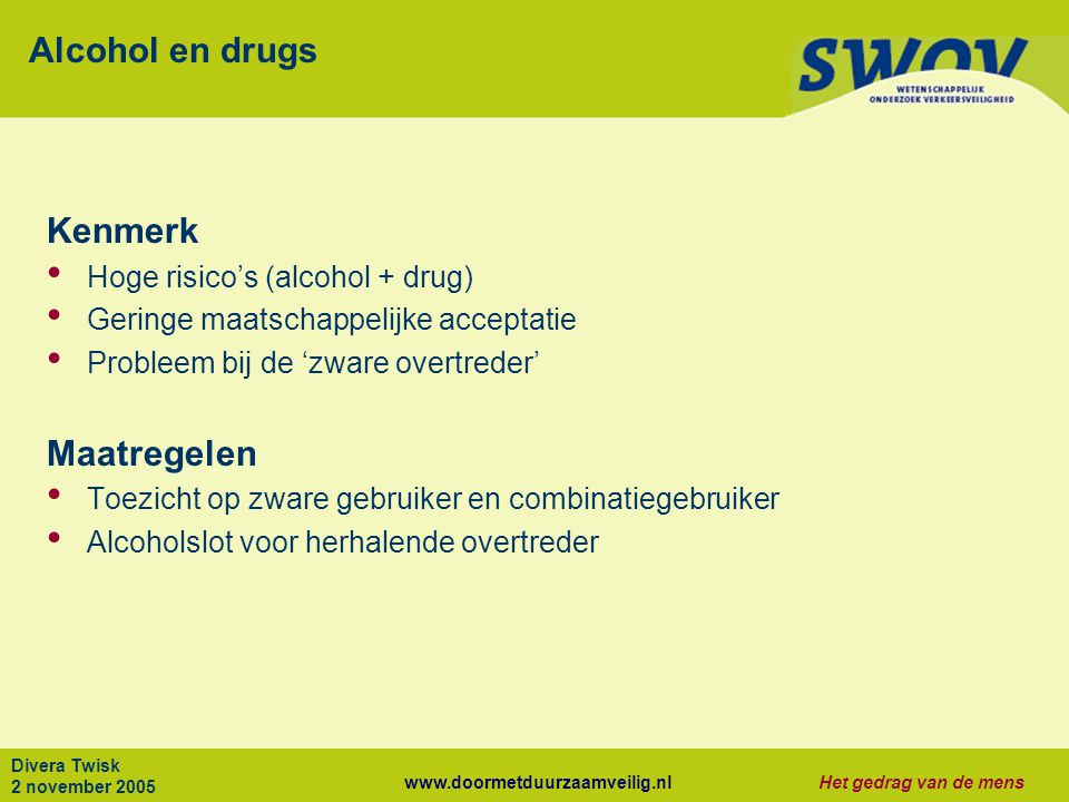 www.doormetduurzaamveilig.nlHet gedrag van de mens Divera Twisk 2 november 2005 Alcohol en drugs Kenmerk Hoge risico's (alcohol + drug) Geringe maatsc