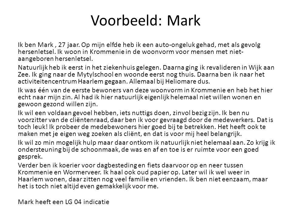 Voorbeeld: Mark Ik ben Mark, 27 jaar. Op mijn elfde heb ik een auto-ongeluk gehad, met als gevolg hersenletsel. Ik woon in Krommenie in de woonvorm vo