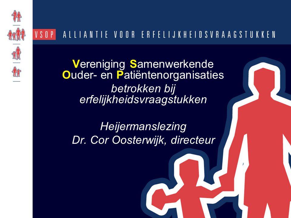 Vereniging Samenwerkende Ouder- en Patiëntenorganisaties betrokken bij erfelijkheidsvraagstukken Heijermanslezing Dr. Cor Oosterwijk, directeur