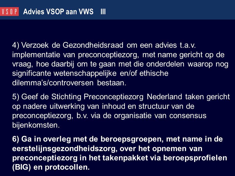 Advies VSOP aan VWS III 4) Verzoek de Gezondheidsraad om een advies t.a.v. implementatie van preconceptiezorg, met name gericht op de vraag, hoe daarb