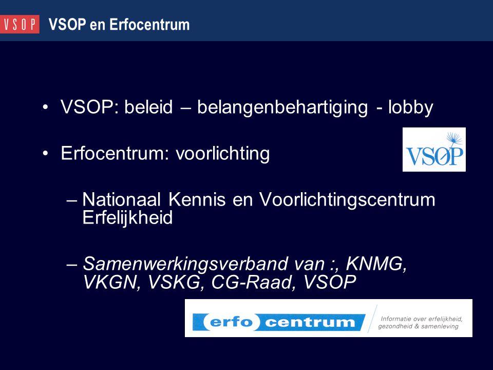 VSOP en Erfocentrum VSOP: beleid – belangenbehartiging - lobby Erfocentrum: voorlichting –Nationaal Kennis en Voorlichtingscentrum Erfelijkheid –Samen