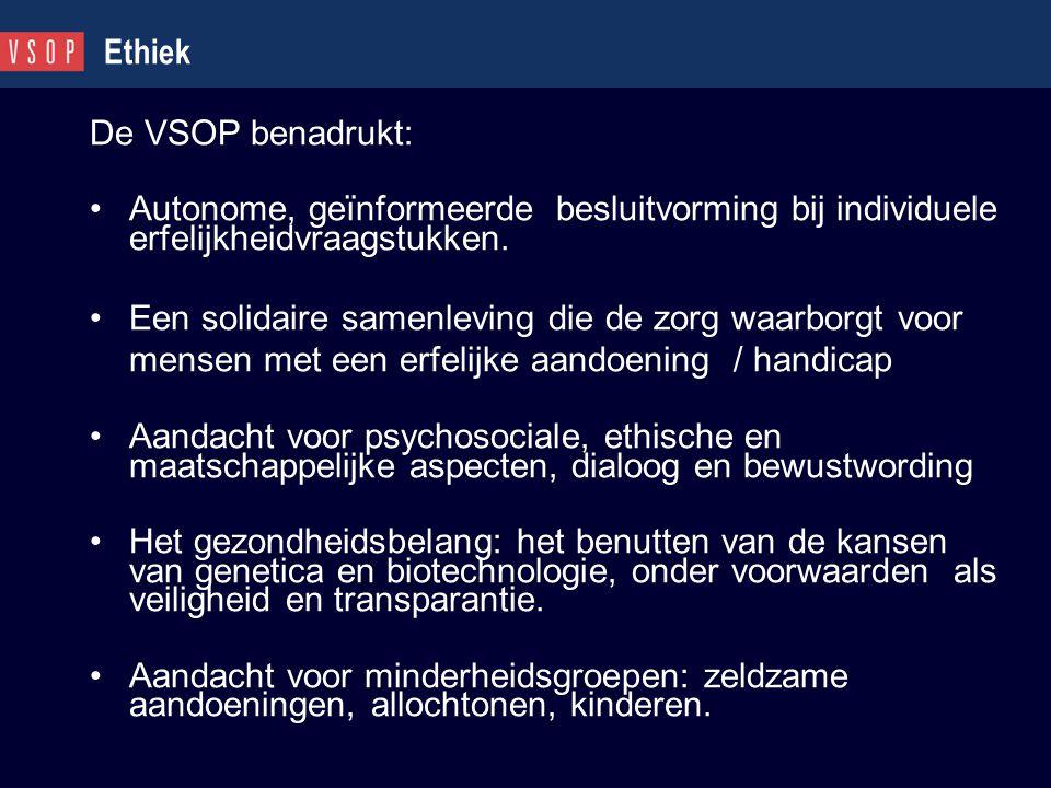 Ethiek De VSOP benadrukt: Autonome, geïnformeerde besluitvorming bij individuele erfelijkheidvraagstukken. Een solidaire samenleving die de zorg waarb