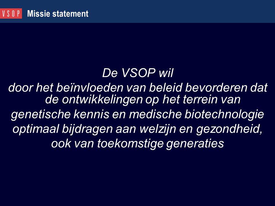 Missie statement De VSOP wil door het beïnvloeden van beleid bevorderen dat de ontwikkelingen op het terrein van genetische kennis en medische biotech