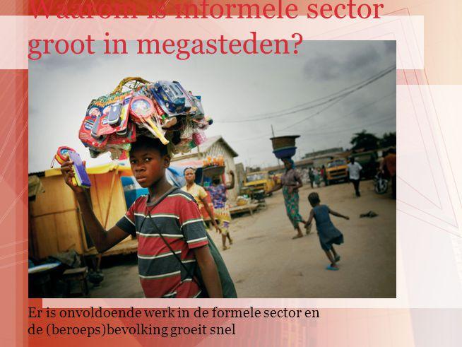 Er is onvoldoende werk in de formele sector en de (beroeps)bevolking groeit snel Waarom is informele sector groot in megasteden?
