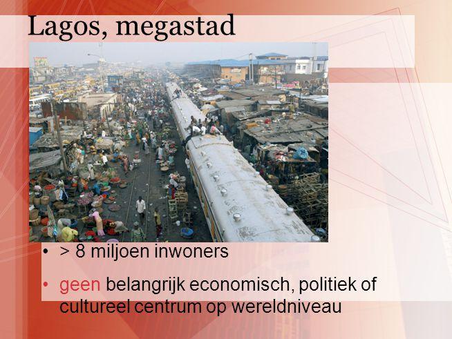 > 8 miljoen inwoners geen belangrijk economisch, politiek of cultureel centrum op wereldniveau Lagos, megastad
