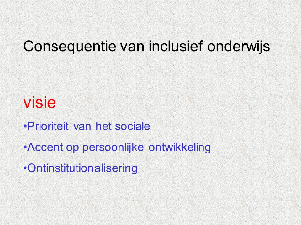 Consequentie van inclusief onderwijs visie Prioriteit van het sociale Accent op persoonlijke ontwikkeling Ontinstitutionalisering