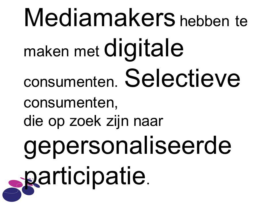 Mediamakers hebben te maken met digitale consumenten. Selectieve consumenten, die op zoek zijn naar gepersonaliseerde participatie.